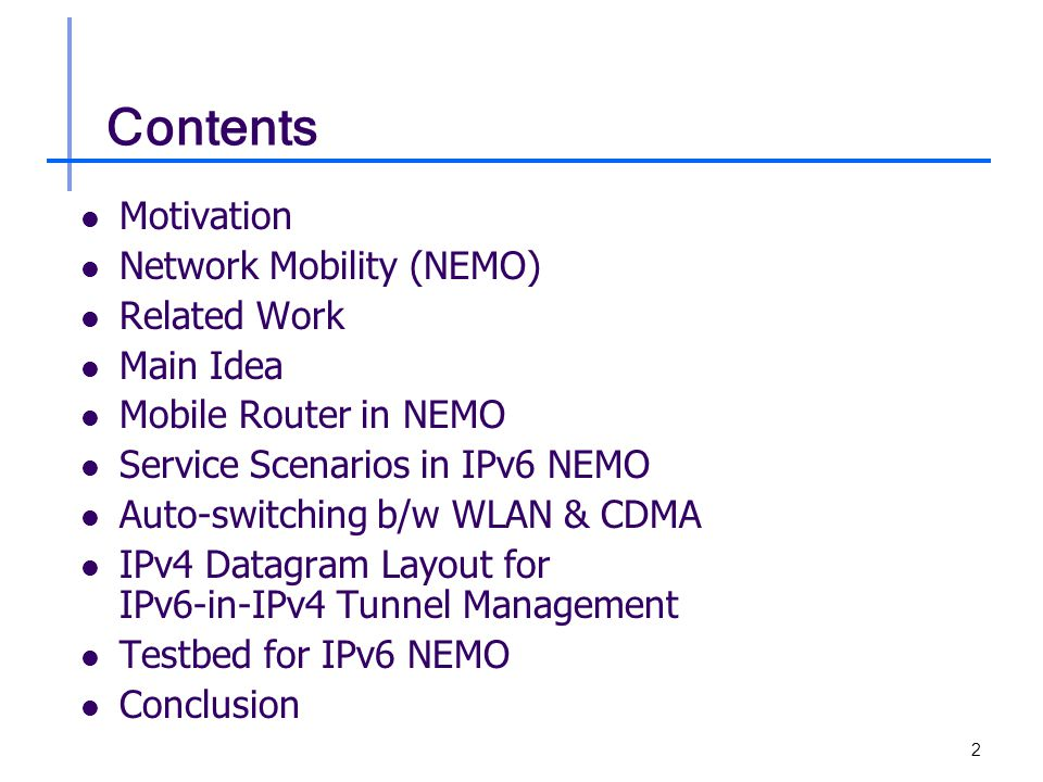 2 Contents Motivation Network Mobility (NEMO) Related Work Main Idea Mobile Router in NEMO Service Scenarios in IPv6 NEMO Auto-switching b/w WLAN & CDMA IPv4 Datagram Layout for IPv6-in-IPv4 Tunnel Management Testbed for IPv6 NEMO Conclusion