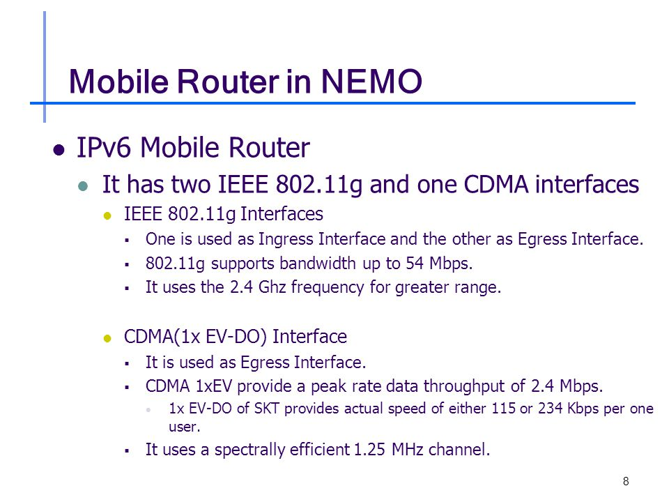 8 Mobile Router in NEMO IPv6 Mobile Router It has two IEEE 802.11g and one CDMA interfaces IEEE 802.11g Interfaces  One is used as Ingress Interface and the other as Egress Interface.