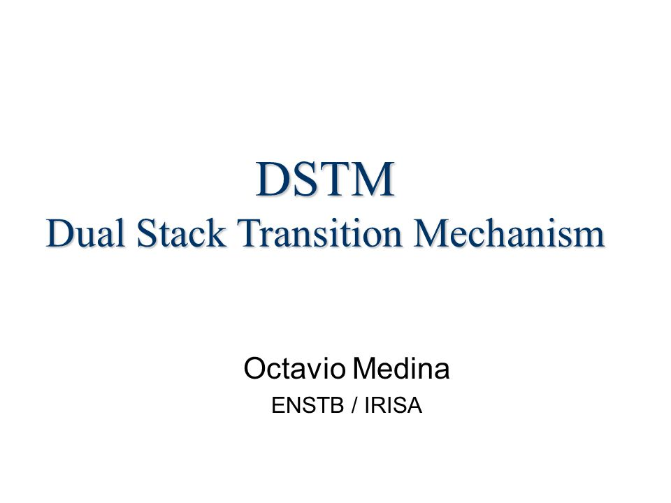 Octavio Medina ENSTB / IRISA DSTM Dual Stack Transition Mechanism