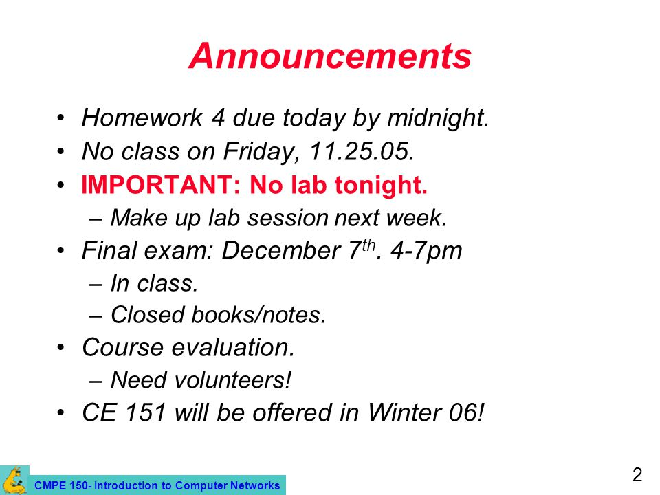 CMPE 150- Introduction to Computer Networks 2 Announcements Homework 4 due today by midnight. No class on Friday, 11.25.05. IMPORTANT: No lab tonight.