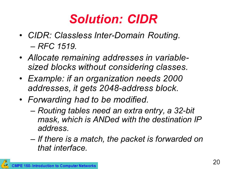 CMPE 150- Introduction to Computer Networks 20 Solution: CIDR CIDR: Classless Inter-Domain Routing. –RFC 1519. Allocate remaining addresses in variabl