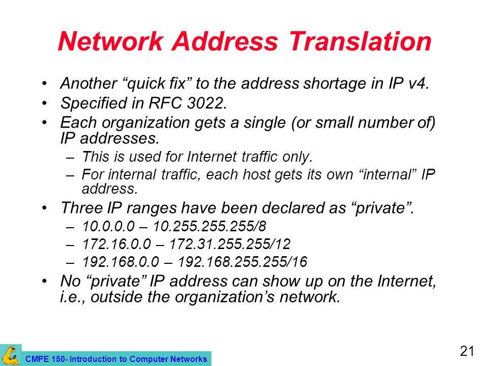 CMPE 150- Introduction to Computer Networks 21 Network Address Translation Another quick fix to the address shortage in IP v4.