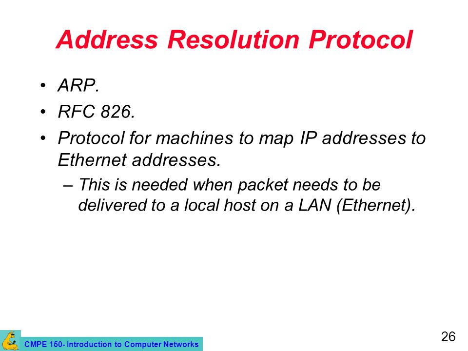 CMPE 150- Introduction to Computer Networks 26 Address Resolution Protocol ARP. RFC 826. Protocol for machines to map IP addresses to Ethernet address