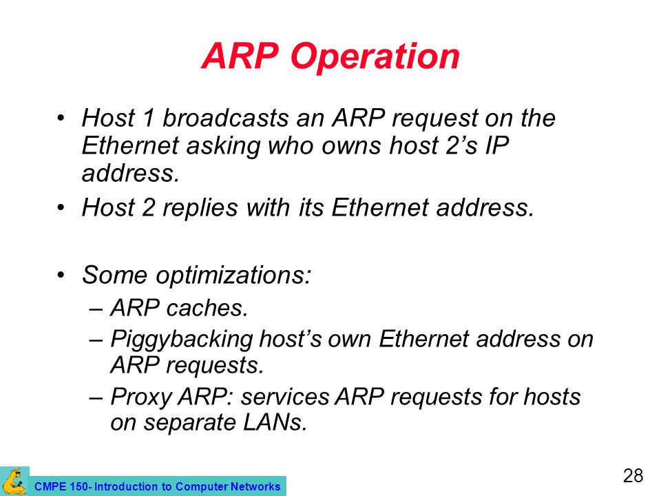 CMPE 150- Introduction to Computer Networks 28 ARP Operation Host 1 broadcasts an ARP request on the Ethernet asking who owns host 2's IP address.