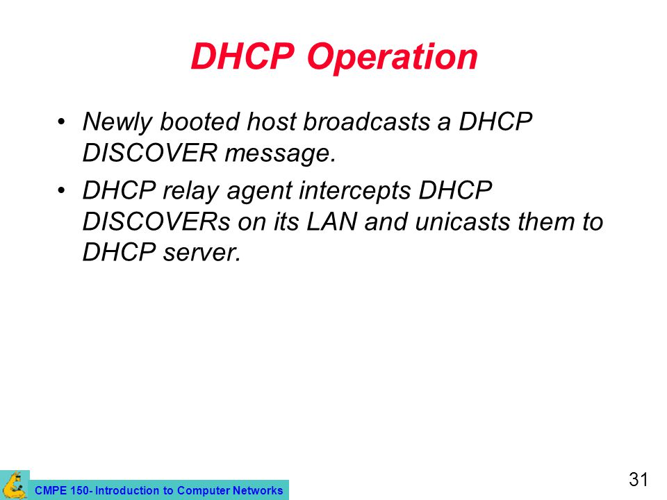 CMPE 150- Introduction to Computer Networks 31 DHCP Operation Newly booted host broadcasts a DHCP DISCOVER message. DHCP relay agent intercepts DHCP D
