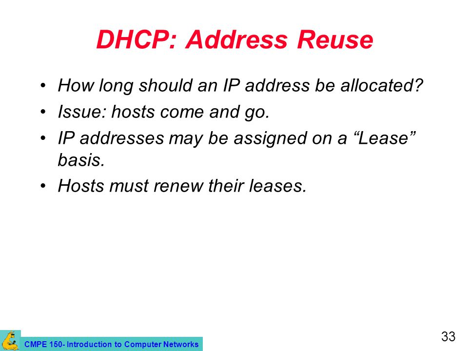 CMPE 150- Introduction to Computer Networks 33 DHCP: Address Reuse How long should an IP address be allocated? Issue: hosts come and go. IP addresses