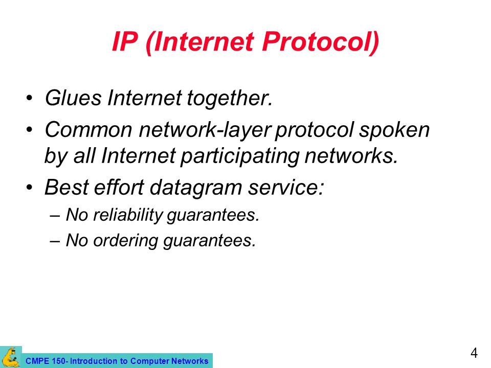 CMPE 150- Introduction to Computer Networks 4 IP (Internet Protocol) Glues Internet together. Common network-layer protocol spoken by all Internet par