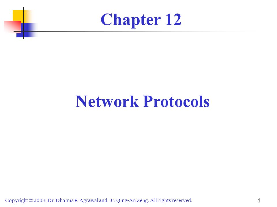 Copyright © 2003, Dr. Dharma P. Agrawal and Dr. Qing-An Zeng. All rights reserved. 1 Chapter 12 Network Protocols