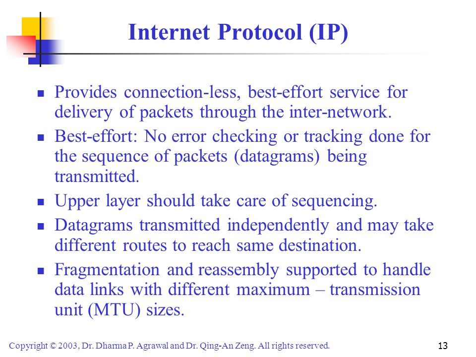 Copyright © 2003, Dr. Dharma P. Agrawal and Dr. Qing-An Zeng. All rights reserved. 13 Internet Protocol (IP) Provides connection-less, best-effort ser
