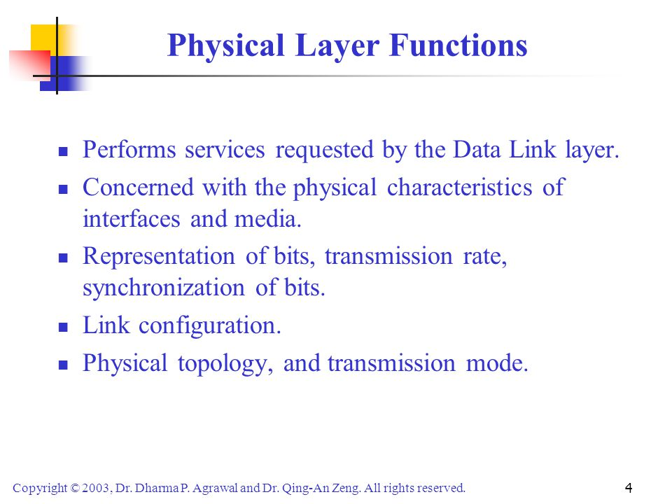 Copyright © 2003, Dr. Dharma P. Agrawal and Dr. Qing-An Zeng. All rights reserved. 4 Physical Layer Functions Performs services requested by the Data