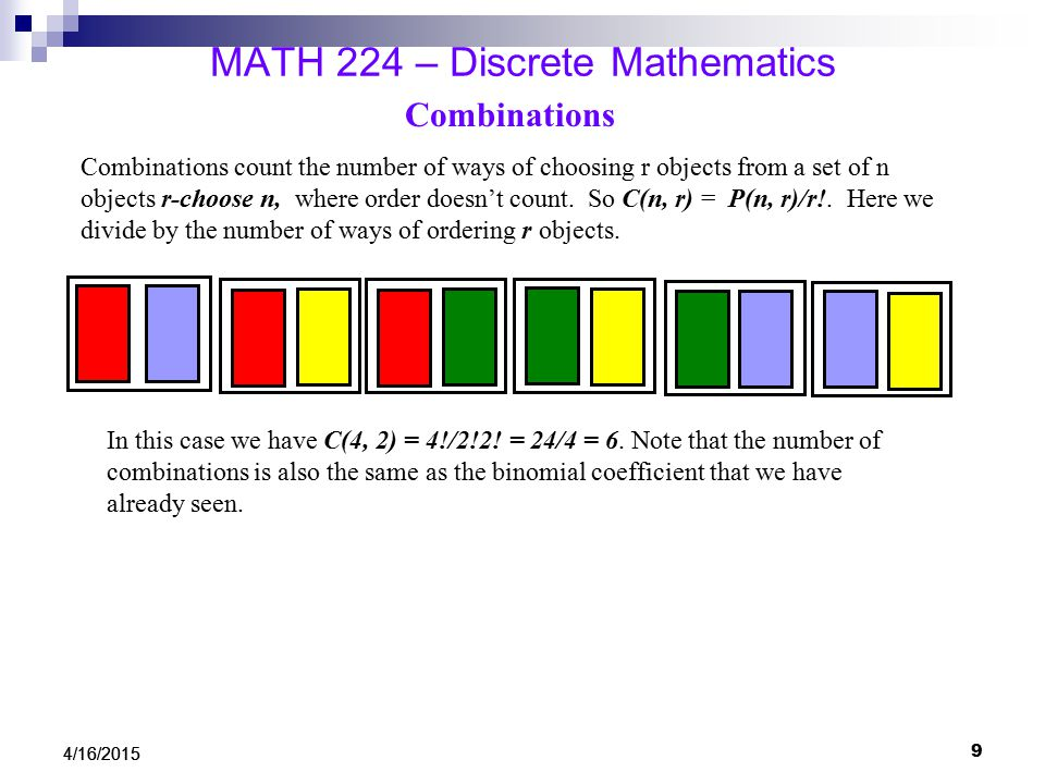 MATH 224 – Discrete Mathematics Combinations Combinations count the number of ways of choosing r objects from a set of n objects r-choose n, where order doesn't count.