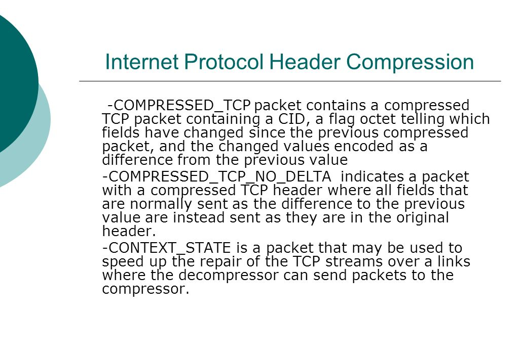 Internet Protocol Header Compression -COMPRESSED_TCP packet contains a compressed TCP packet containing a CID, a flag octet telling which fields have changed since the previous compressed packet, and the changed values encoded as a difference from the previous value -COMPRESSED_TCP_NO_DELTA indicates a packet with a compressed TCP header where all fields that are normally sent as the difference to the previous value are instead sent as they are in the original header.