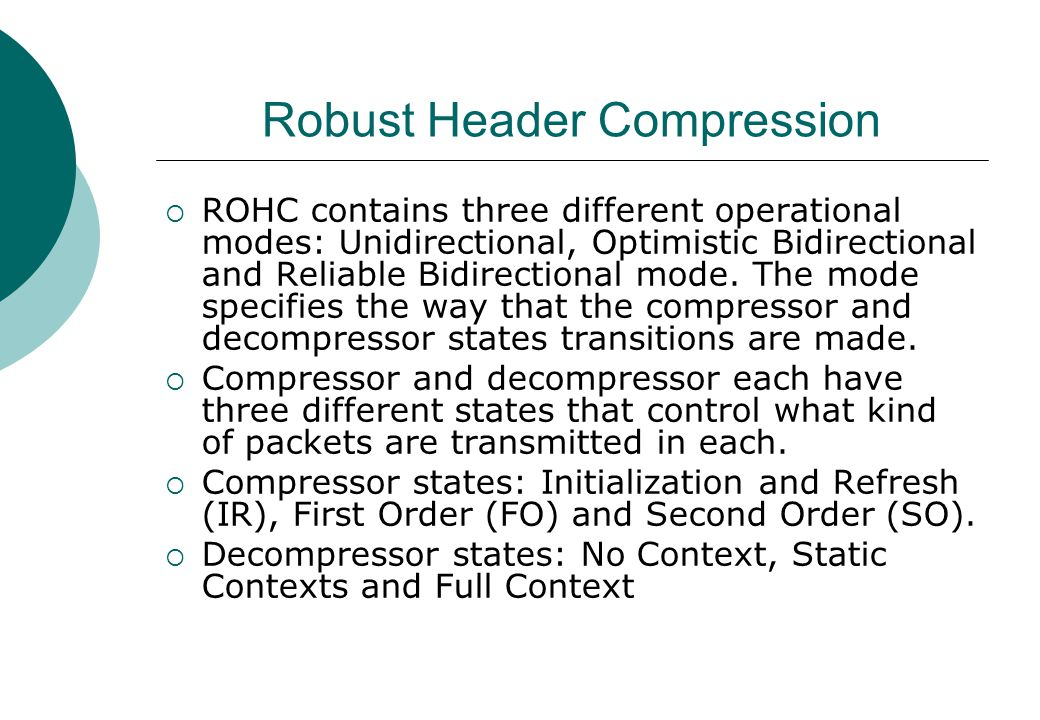 Robust Header Compression  ROHC contains three different operational modes: Unidirectional, Optimistic Bidirectional and Reliable Bidirectional mode.