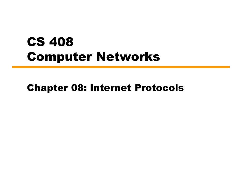CS 408 Computer Networks Chapter 08: Internet Protocols