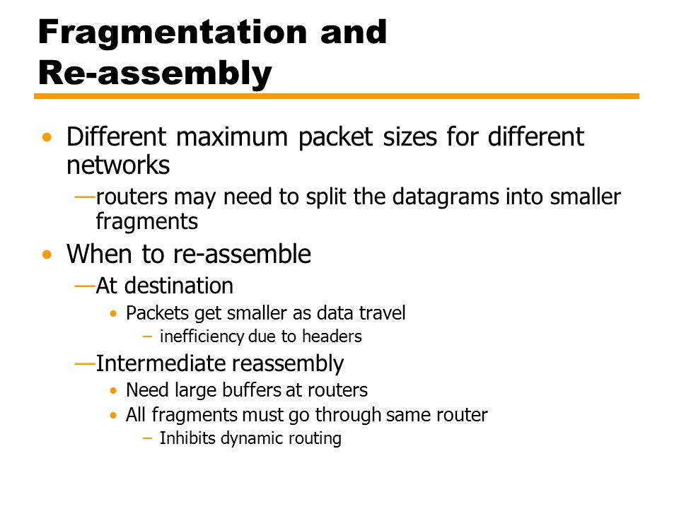 Fragmentation and Re-assembly Different maximum packet sizes for different networks —routers may need to split the datagrams into smaller fragments When to re-assemble —At destination Packets get smaller as data travel –inefficiency due to headers —Intermediate reassembly Need large buffers at routers All fragments must go through same router –Inhibits dynamic routing