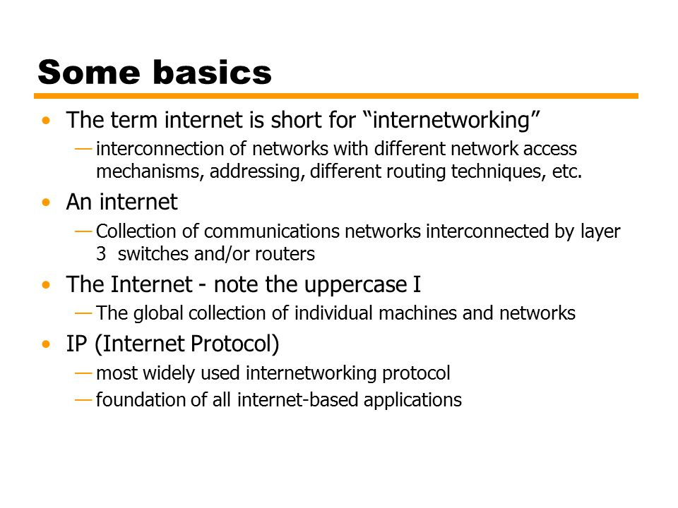Some basics The term internet is short for internetworking —interconnection of networks with different network access mechanisms, addressing, different routing techniques, etc.