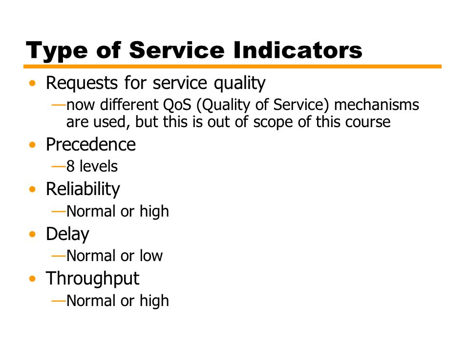 Type of Service Indicators Requests for service quality —now different QoS (Quality of Service) mechanisms are used, but this is out of scope of this course Precedence —8 levels Reliability —Normal or high Delay —Normal or low Throughput —Normal or high