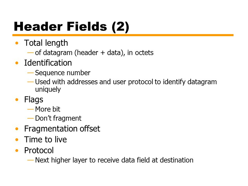 Header Fields (2) Total length —of datagram (header + data), in octets Identification —Sequence number —Used with addresses and user protocol to identify datagram uniquely Flags —More bit —Don't fragment Fragmentation offset Time to live Protocol —Next higher layer to receive data field at destination