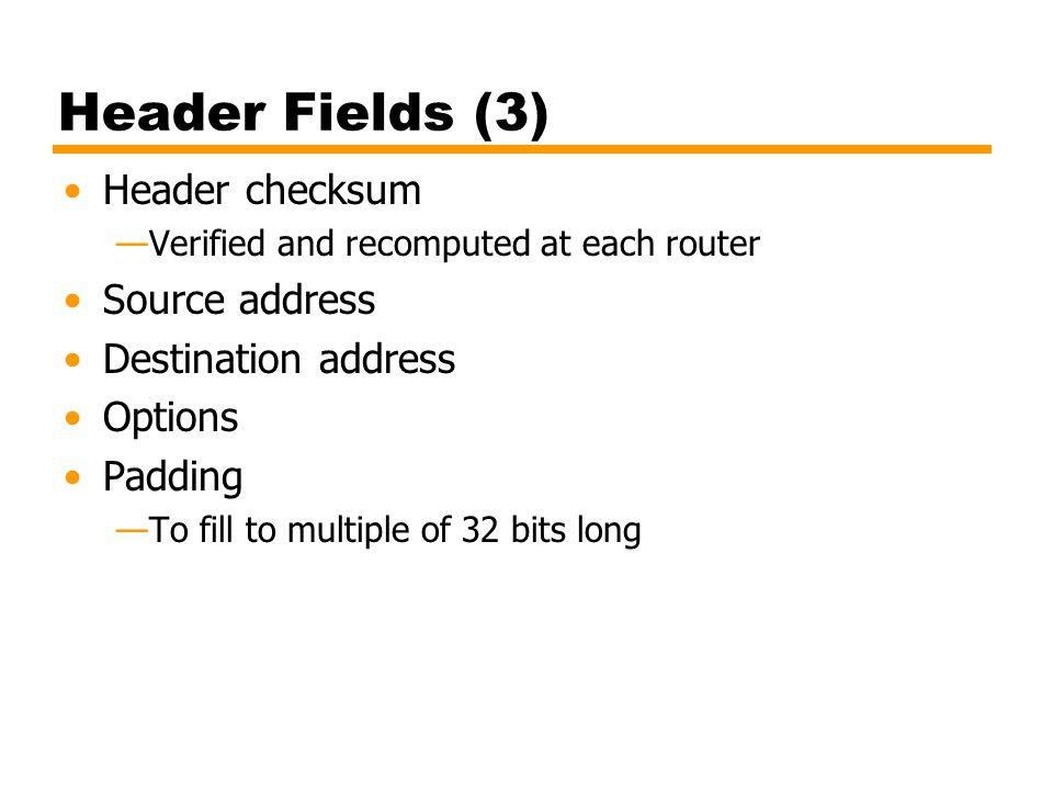 Header Fields (3) Header checksum —Verified and recomputed at each router Source address Destination address Options Padding —To fill to multiple of 32 bits long