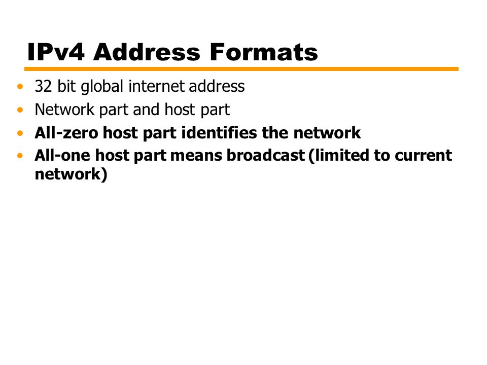 IPv4 Address Formats 32 bit global internet address Network part and host part All-zero host part identifies the network All-one host part means broadcast (limited to current network)