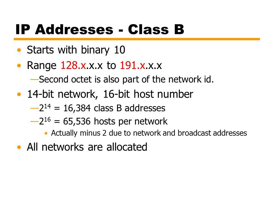 IP Addresses - Class B Starts with binary 10 Range 128.x.x.x to 191.x.x.x —Second octet is also part of the network id.
