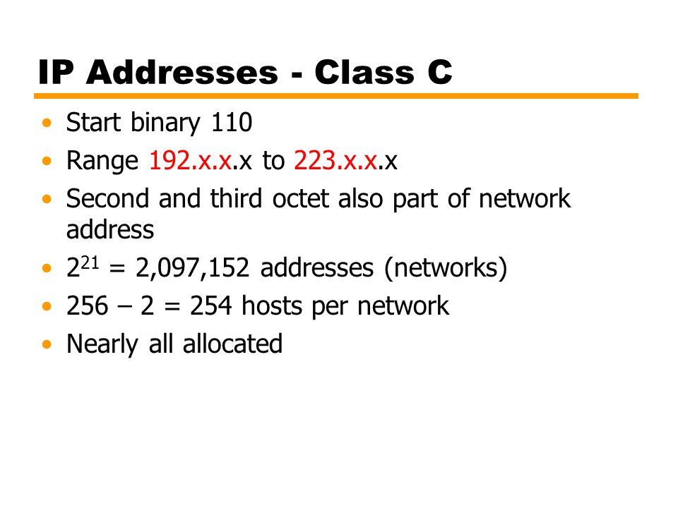 IP Addresses - Class C Start binary 110 Range 192.x.x.x to 223.x.x.x Second and third octet also part of network address 2 21 = 2,097,152 addresses (networks) 256 – 2 = 254 hosts per network Nearly all allocated