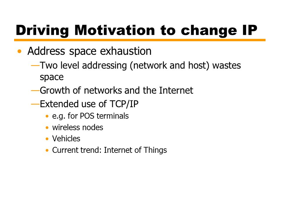Driving Motivation to change IP Address space exhaustion —Two level addressing (network and host) wastes space —Growth of networks and the Internet —Extended use of TCP/IP e.g.