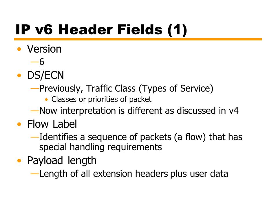 IP v6 Header Fields (1) Version —6 DS/ECN —Previously, Traffic Class (Types of Service) Classes or priorities of packet —Now interpretation is different as discussed in v4 Flow Label —Identifies a sequence of packets (a flow) that has special handling requirements Payload length —Length of all extension headers plus user data