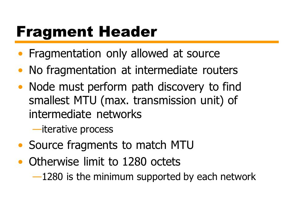 Fragment Header Fragmentation only allowed at source No fragmentation at intermediate routers Node must perform path discovery to find smallest MTU (max.