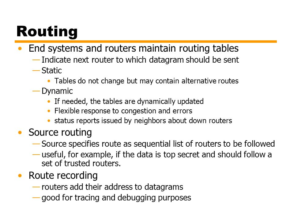 Routing End systems and routers maintain routing tables —Indicate next router to which datagram should be sent —Static Tables do not change but may contain alternative routes —Dynamic If needed, the tables are dynamically updated Flexible response to congestion and errors status reports issued by neighbors about down routers Source routing —Source specifies route as sequential list of routers to be followed —useful, for example, if the data is top secret and should follow a set of trusted routers.