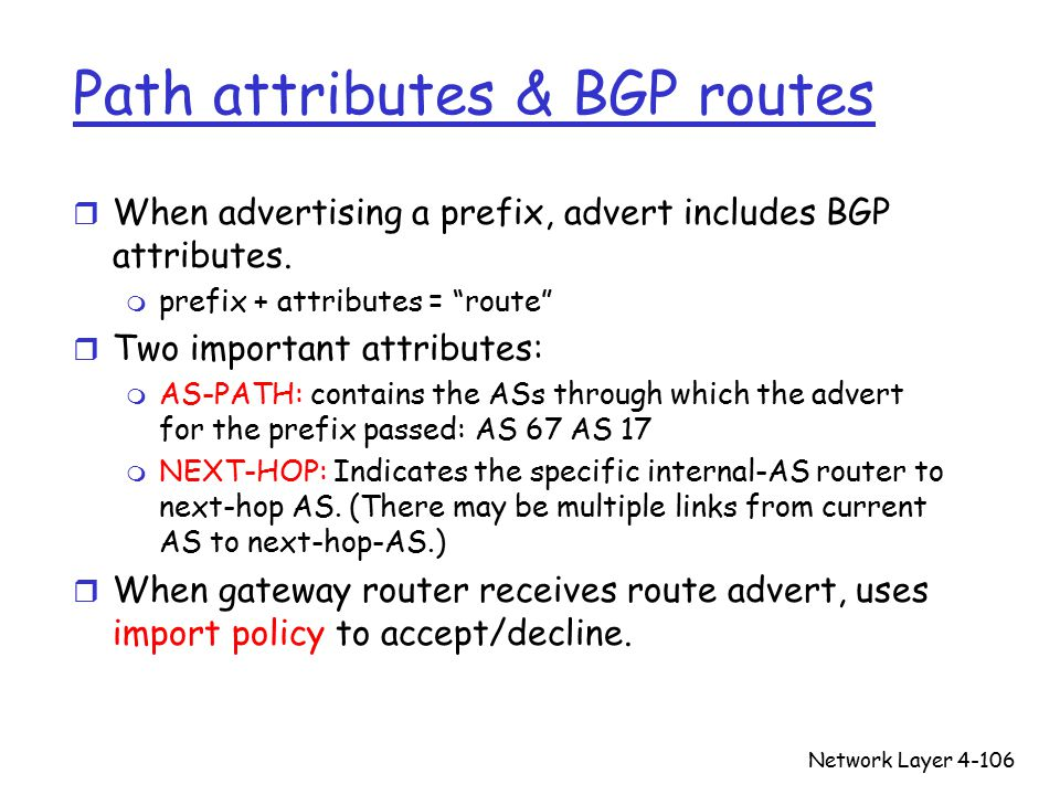 Network Layer4-106 Path attributes & BGP routes r When advertising a prefix, advert includes BGP attributes.