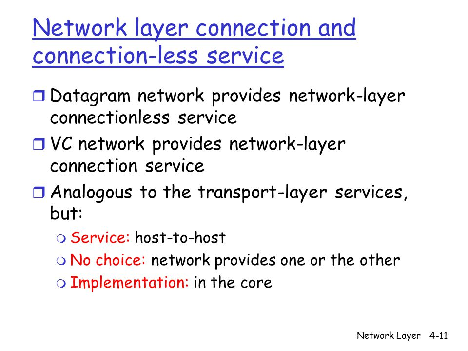 Network Layer4-11 Network layer connection and connection-less service r Datagram network provides network-layer connectionless service r VC network provides network-layer connection service r Analogous to the transport-layer services, but: m Service: host-to-host m No choice: network provides one or the other m Implementation: in the core