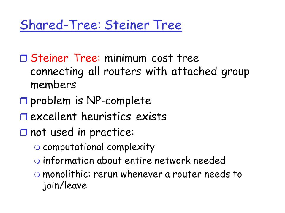 Shared-Tree: Steiner Tree r Steiner Tree: minimum cost tree connecting all routers with attached group members r problem is NP-complete r excellent heuristics exists r not used in practice: m computational complexity m information about entire network needed m monolithic: rerun whenever a router needs to join/leave