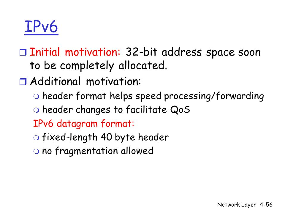 Network Layer4-56 IPv6 r Initial motivation: 32-bit address space soon to be completely allocated.