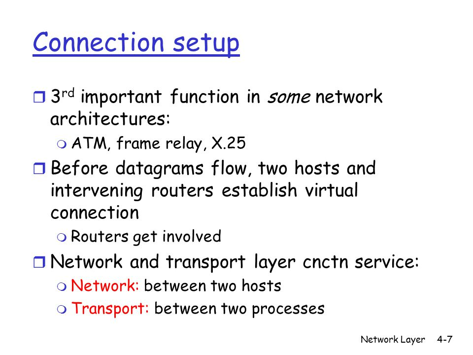 Network Layer4-7 Connection setup r 3 rd important function in some network architectures: m ATM, frame relay, X.25 r Before datagrams flow, two hosts and intervening routers establish virtual connection m Routers get involved r Network and transport layer cnctn service: m Network: between two hosts m Transport: between two processes