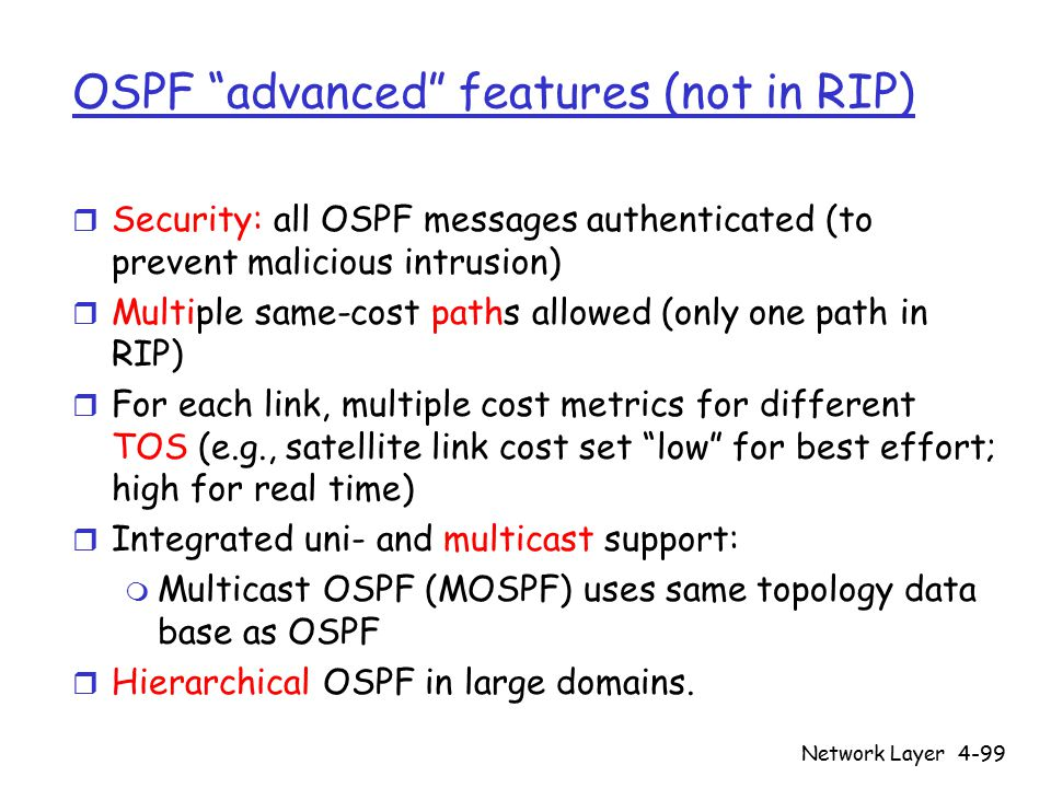 Network Layer4-99 OSPF advanced features (not in RIP) r Security: all OSPF messages authenticated (to prevent malicious intrusion) r Multiple same-cost paths allowed (only one path in RIP) r For each link, multiple cost metrics for different TOS (e.g., satellite link cost set low for best effort; high for real time) r Integrated uni- and multicast support: m Multicast OSPF (MOSPF) uses same topology data base as OSPF r Hierarchical OSPF in large domains.