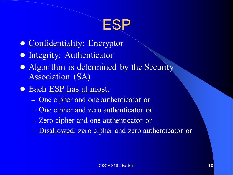 CSCE 813 - Farkas10 ESP Confidentiality: Encryptor Integrity: Authenticator Algorithm is determined by the Security Association (SA) Each ESP has at m