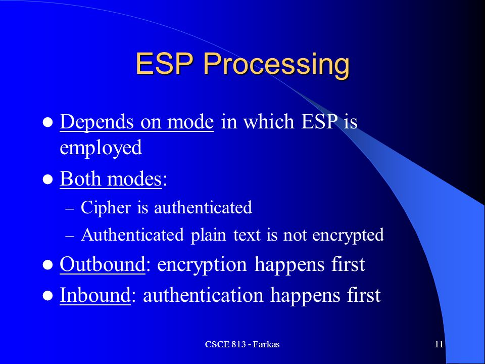 CSCE 813 - Farkas12 Protected Data Depends on the mode of ESP – Transport mode: Upper-layer protocol packet – Tunnel mode: entire IP packet is protected