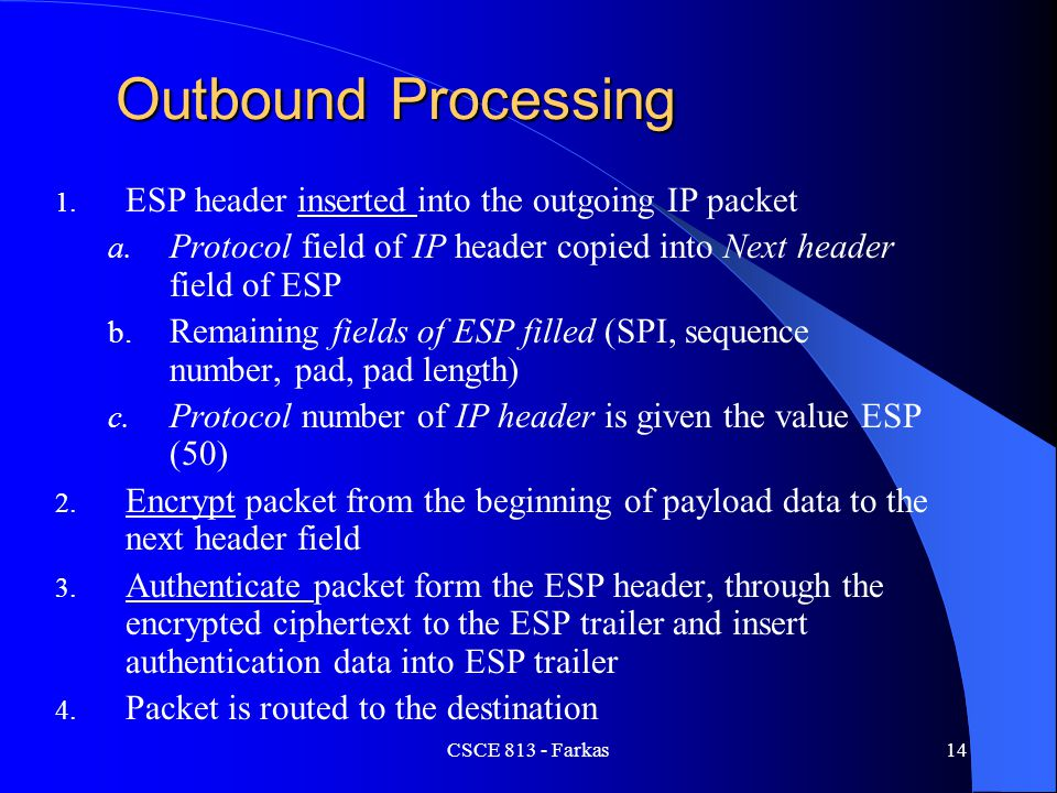 CSCE 813 - Farkas14 Outbound Processing 1. ESP header inserted into the outgoing IP packet a. Protocol field of IP header copied into Next header fiel