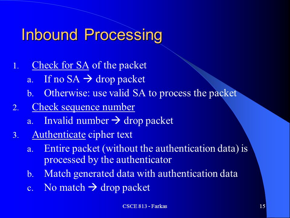 CSCE 813 - Farkas15 Inbound Processing 1. Check for SA of the packet a. If no SA  drop packet b. Otherwise: use valid SA to process the packet 2. Che