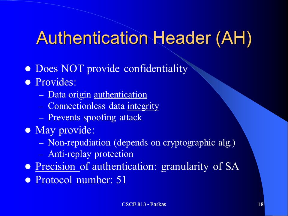 CSCE 813 - Farkas19 Authentication Data AH protects outer IP header (unlike ESP) Computed by using – Authentication algorithm (MD5, SHA-1) – Cryptographic key (secret key) Sender: computes authentication data Recipient: verifies data