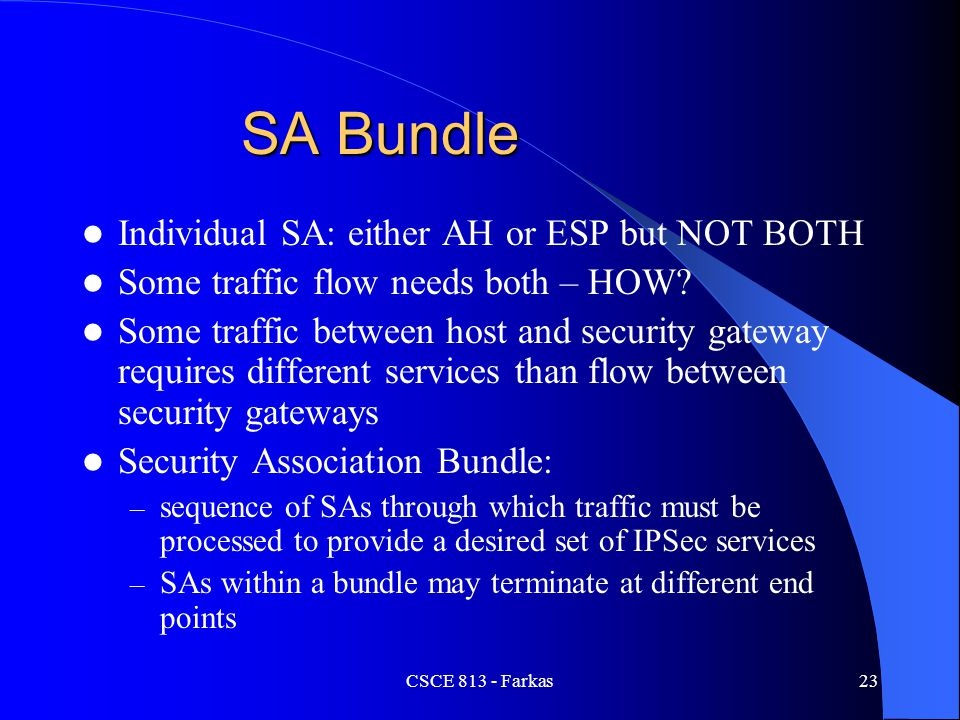 CSCE 813 - Farkas23 SA Bundle Individual SA: either AH or ESP but NOT BOTH Some traffic flow needs both – HOW? Some traffic between host and security