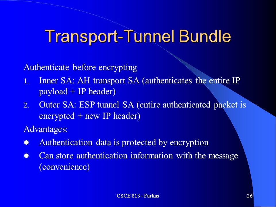 Transport-Tunnel Bundle Authenticate before encrypting 1. Inner SA: AH transport SA (authenticates the entire IP payload + IP header) 2. Outer SA: ESP