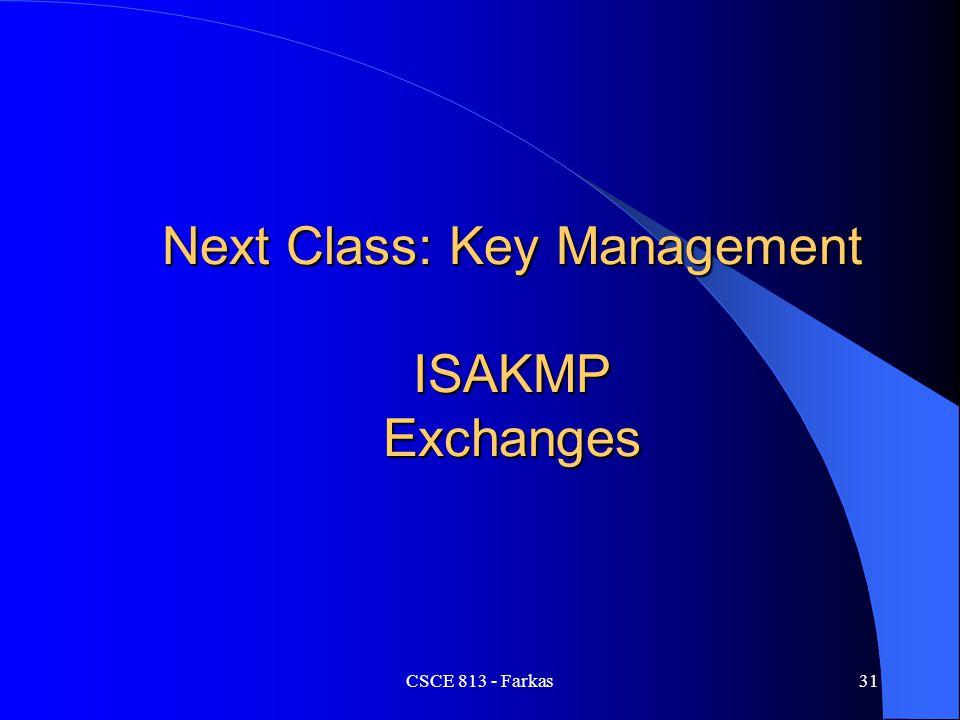 CSCE 813 - Farkas31 Next Class: Key Management ISAKMP Exchanges