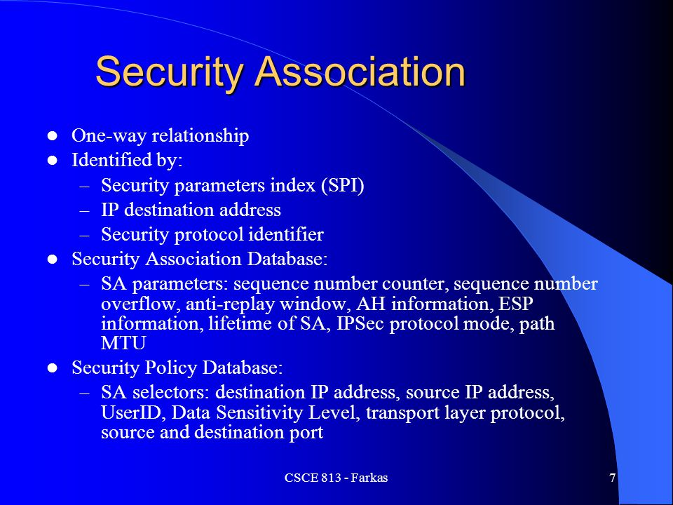 CSCE 813 - Farkas7 Security Association One-way relationship Identified by: – Security parameters index (SPI) – IP destination address – Security prot