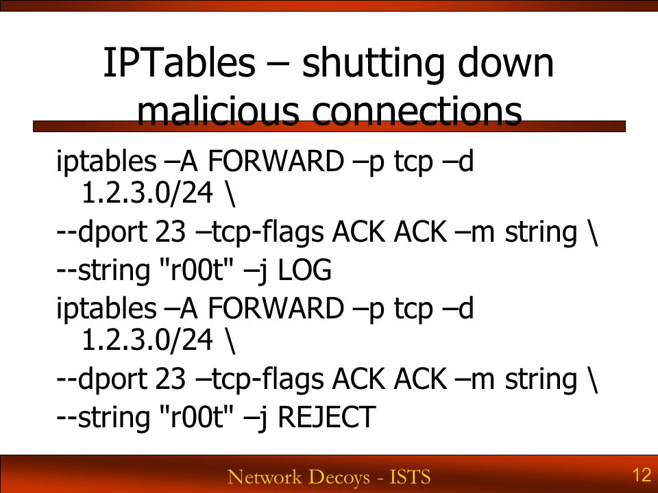 Network Decoys - ISTS 12 IPTables – shutting down malicious connections iptables –A FORWARD –p tcp –d 1.2.3.0/24 \ --dport 23 –tcp-flags ACK ACK –m string \ --string r00t –j LOG iptables –A FORWARD –p tcp –d 1.2.3.0/24 \ --dport 23 –tcp-flags ACK ACK –m string \ --string r00t –j REJECT
