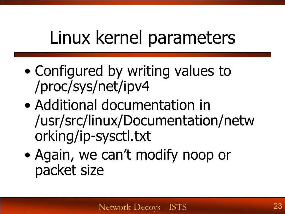 Network Decoys - ISTS 23 Linux kernel parameters Configured by writing values to /proc/sys/net/ipv4 Additional documentation in /usr/src/linux/Documentation/netw orking/ip-sysctl.txt Again, we can't modify noop or packet size