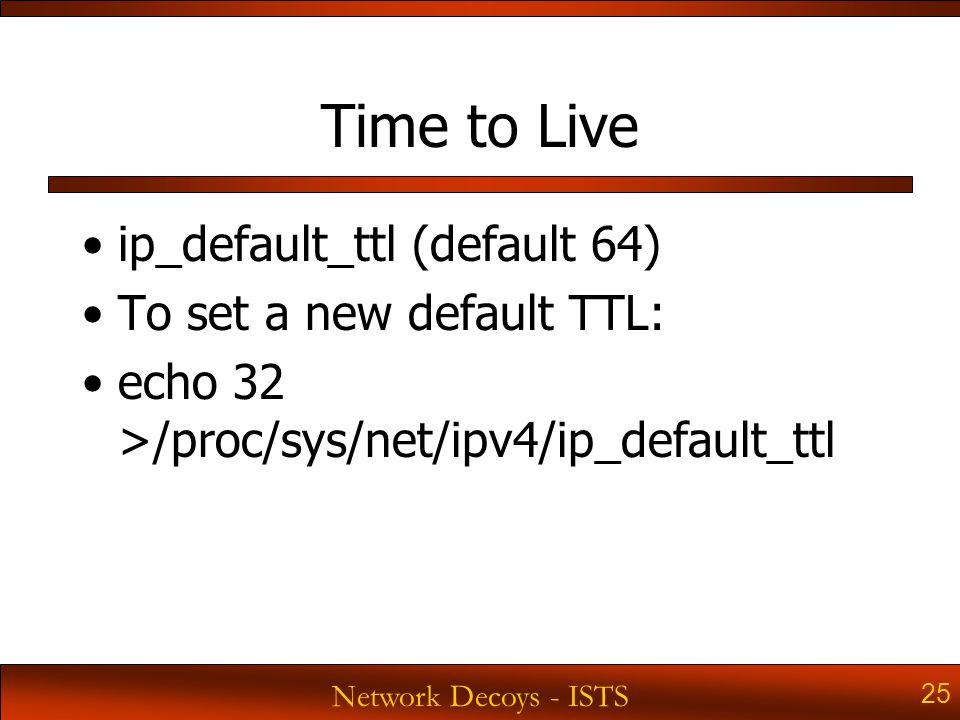 Network Decoys - ISTS 25 Time to Live ip_default_ttl (default 64) To set a new default TTL: echo 32 >/proc/sys/net/ipv4/ip_default_ttl