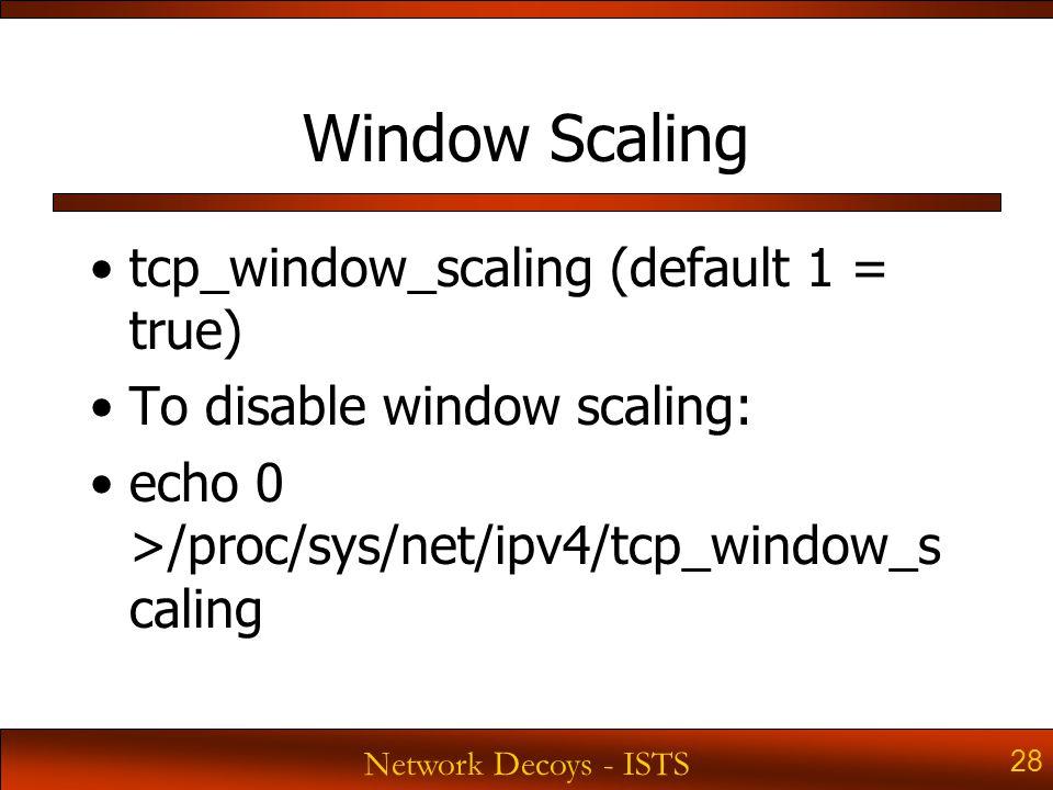Network Decoys - ISTS 28 Window Scaling tcp_window_scaling (default 1 = true) To disable window scaling: echo 0 >/proc/sys/net/ipv4/tcp_window_s caling