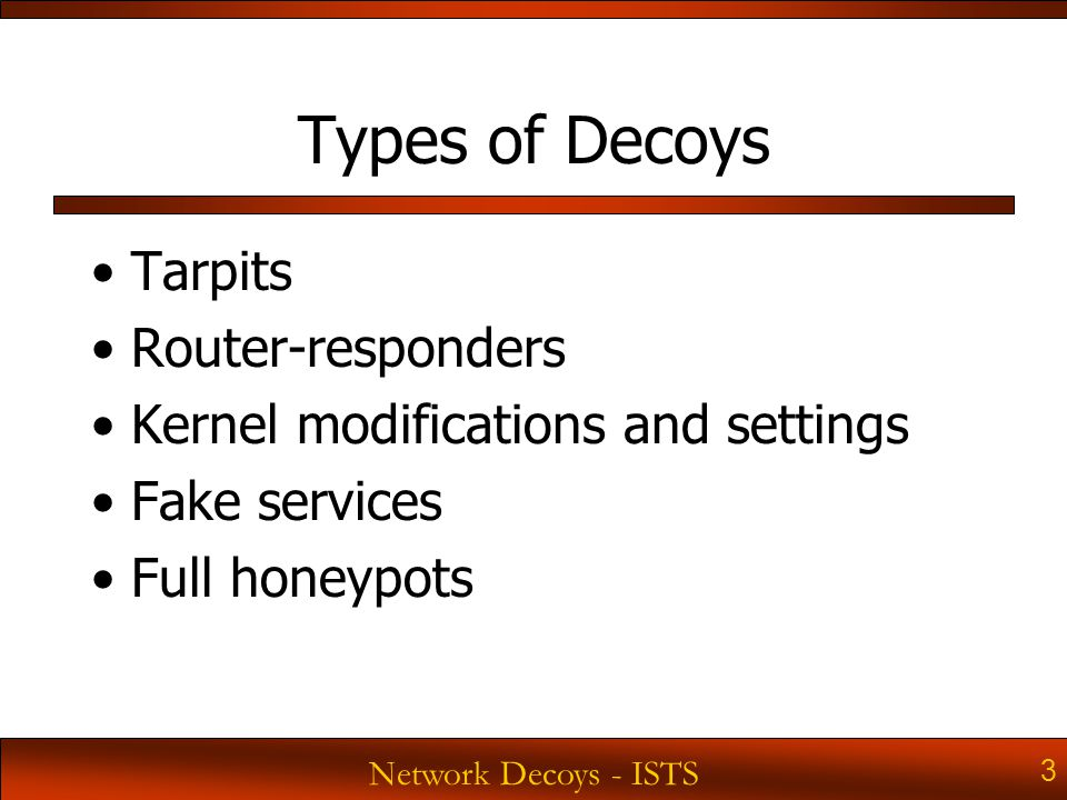 Network Decoys - ISTS 3 Types of Decoys Tarpits Router-responders Kernel modifications and settings Fake services Full honeypots